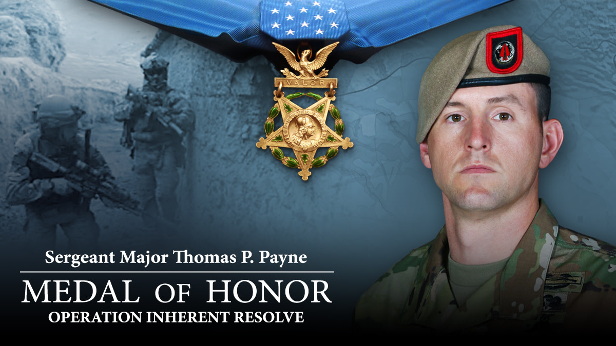 Throughout his career, Sgt. Major Thomas Payne deployed 17 times in support of Operation Enduring Freedom, Operation Iraqi Freedom, Operation New Dawn and Operation Inherent Resolve, and to the U.S. Africa Command area of responsibility. On Sept. 11, 2020, he received the nation's highest award for bravery, the Medal of Honor.