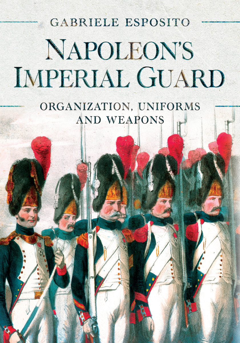 Napoleon's Imperial Guard: Organization, Uniforms and Weapons, by Gabriele Esposito, $34.95